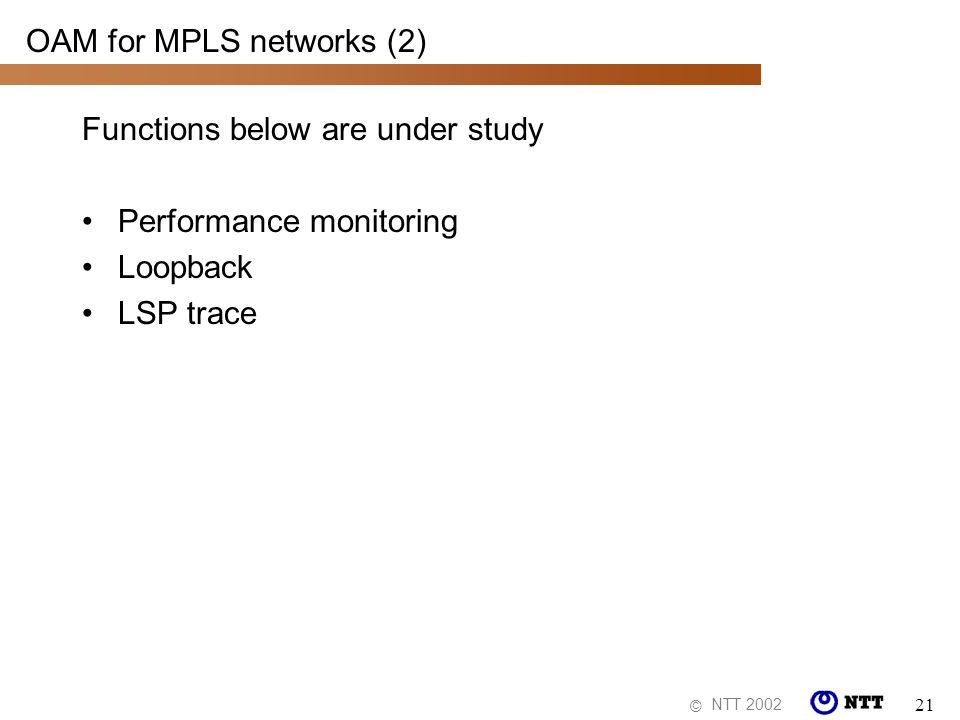 NTT 2002 © 21 OAM for MPLS networks (2) Functions below are under study Performance monitoring Loopback LSP trace