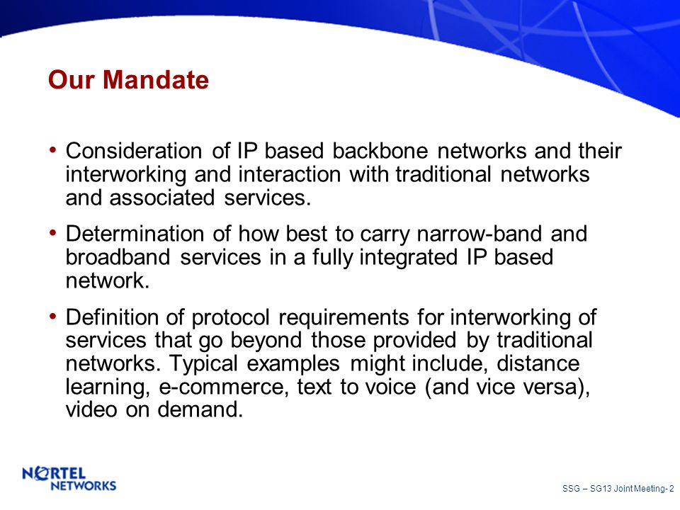SSG – SG13 Joint Meeting- 2 Our Mandate Consideration of IP based backbone networks and their interworking and interaction with traditional networks a