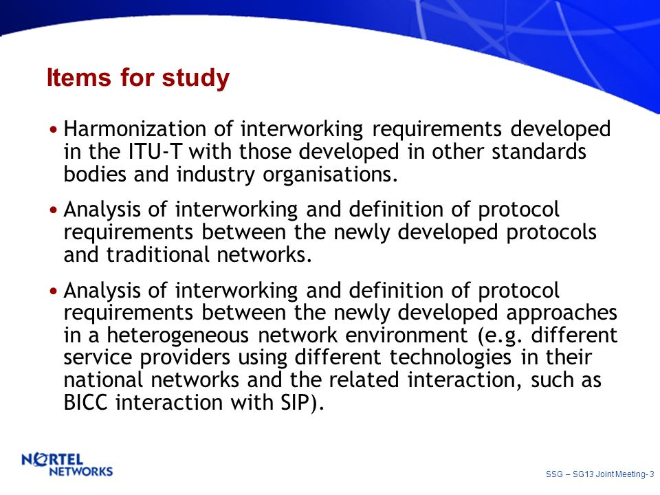SSG – SG13 Joint Meeting- 3 Items for study Harmonization of interworking requirements developed in the ITU-T with those developed in other standards bodies and industry organisations.