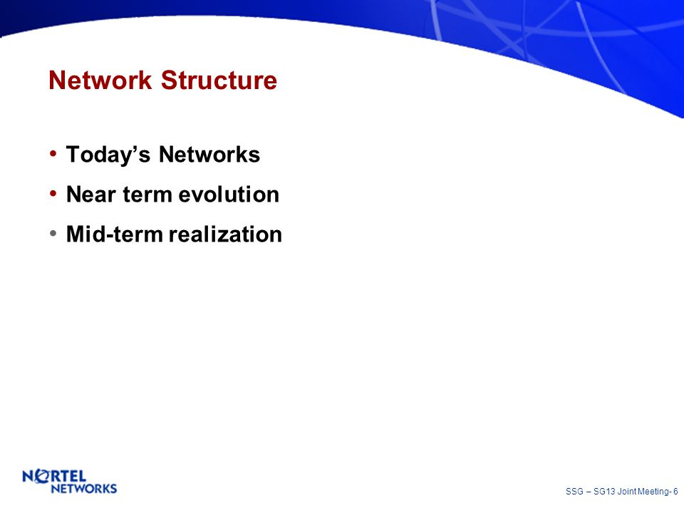 SSG – SG13 Joint Meeting- 6 Network Structure Todays Networks Near term evolution Mid-term realization
