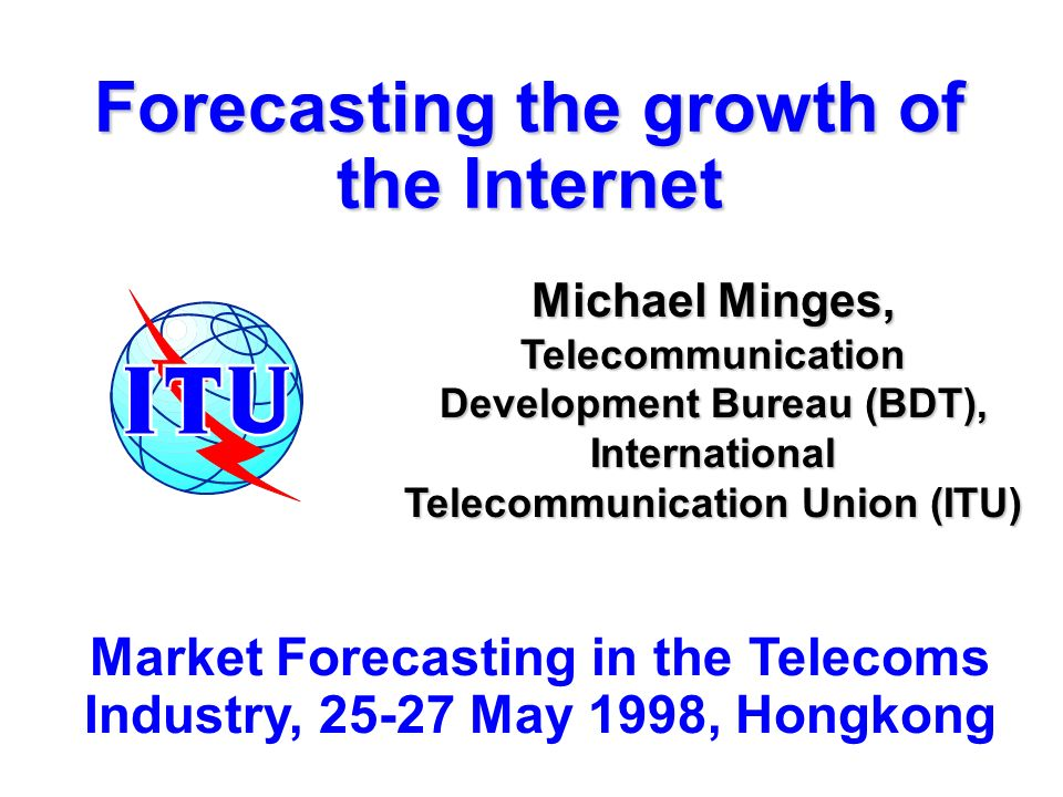 Forecasting the growth of the Internet Michael Minges, Telecommunication Development Bureau (BDT), International Telecommunication Union (ITU) Market Forecasting in the Telecoms Industry, 25-27 May 1998, Hongkong