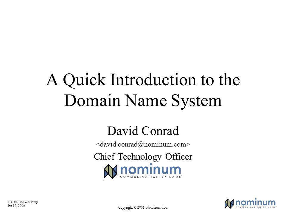 ITU ENUM Workshop Jan 17, 2000 Copyright © 2001, Nominum, Inc. A Quick Introduction to the Domain Name System David Conrad Chief Technology Officer