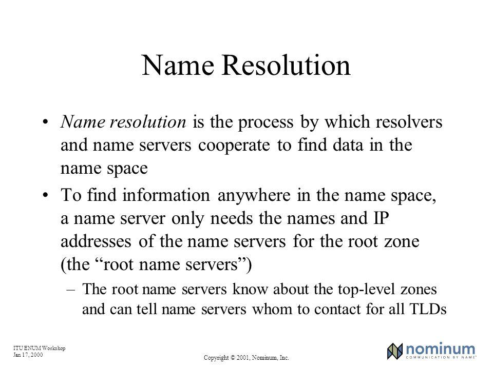 ITU ENUM Workshop Jan 17, 2000 Copyright © 2001, Nominum, Inc. Name Resolution Name resolution is the process by which resolvers and name servers coop