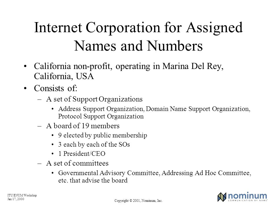 ITU ENUM Workshop Jan 17, 2000 Copyright © 2001, Nominum, Inc. Internet Corporation for Assigned Names and Numbers California non-profit, operating in