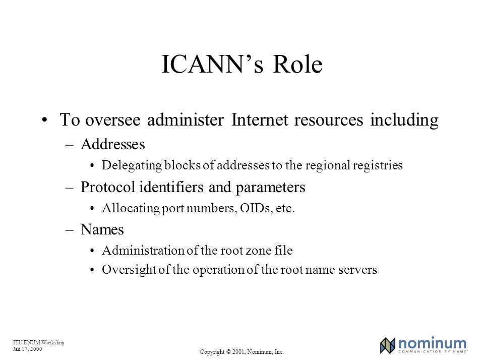 ITU ENUM Workshop Jan 17, 2000 Copyright © 2001, Nominum, Inc. ICANNs Role To oversee administer Internet resources including –Addresses Delegating bl