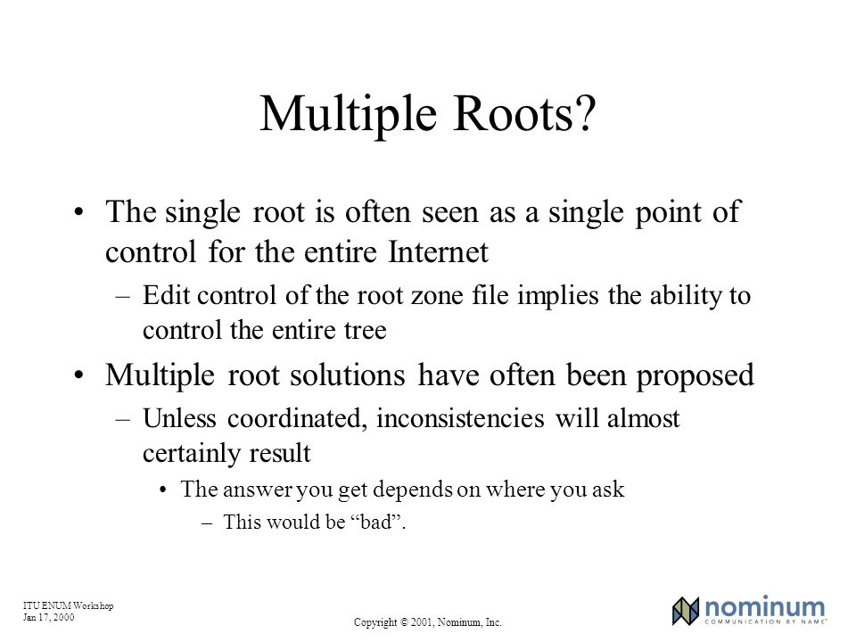 ITU ENUM Workshop Jan 17, 2000 Copyright © 2001, Nominum, Inc. Multiple Roots? The single root is often seen as a single point of control for the enti