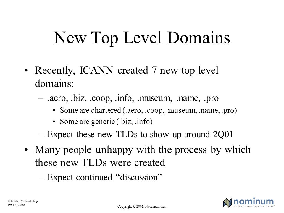 ITU ENUM Workshop Jan 17, 2000 Copyright © 2001, Nominum, Inc. New Top Level Domains Recently, ICANN created 7 new top level domains: –.aero,.biz,.coo