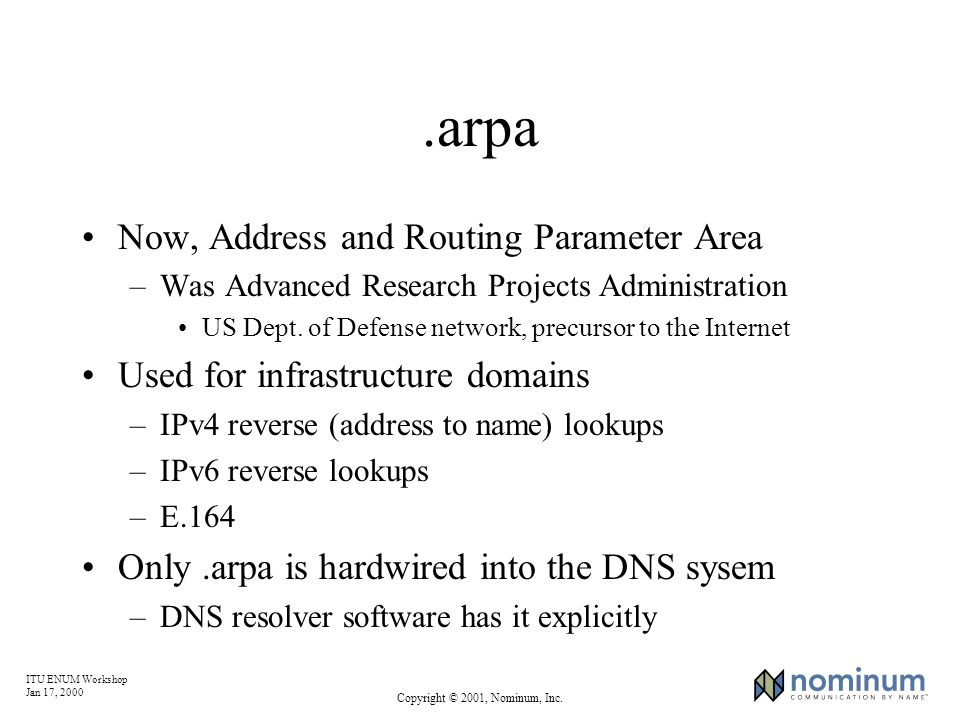 ITU ENUM Workshop Jan 17, 2000 Copyright © 2001, Nominum, Inc..arpa Now, Address and Routing Parameter Area –Was Advanced Research Projects Administra