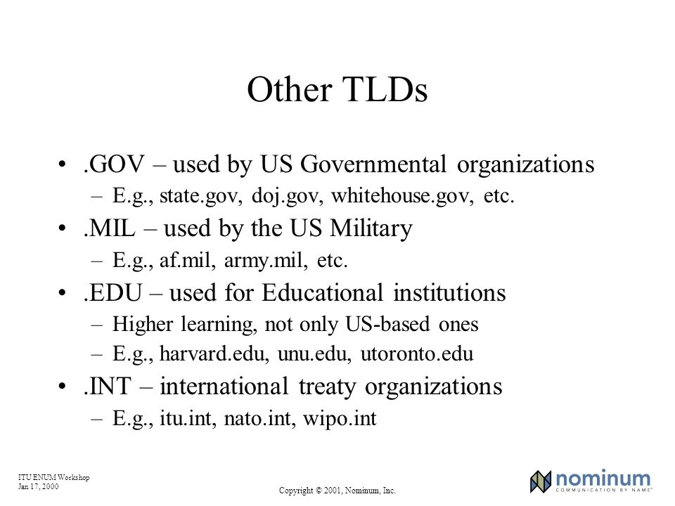 ITU ENUM Workshop Jan 17, 2000 Copyright © 2001, Nominum, Inc. Other TLDs.GOV – used by US Governmental organizations –E.g., state.gov, doj.gov, white