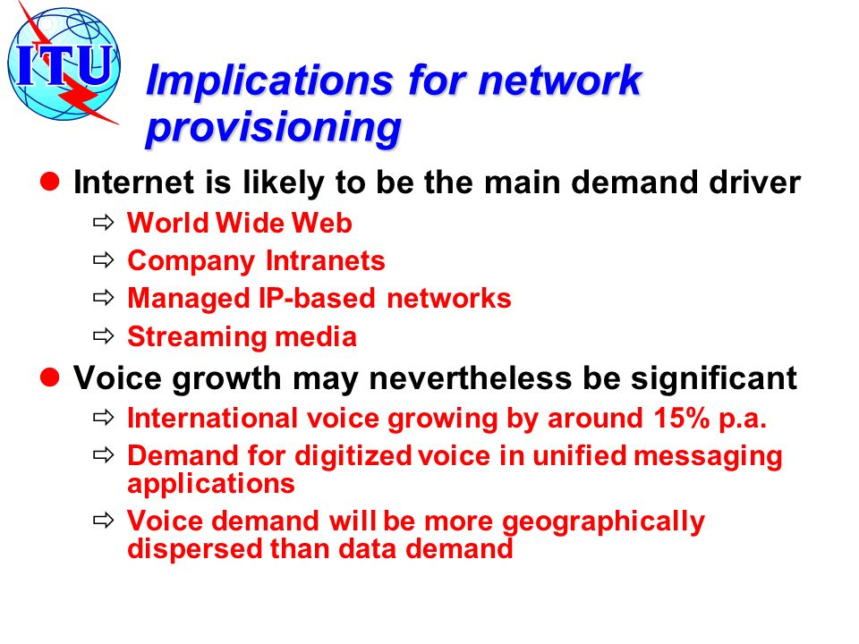 Implications for network provisioning Internet is likely to be the main demand driver World Wide Web Company Intranets Managed IP-based networks Streaming media Voice growth may nevertheless be significant International voice growing by around 15% p.a.