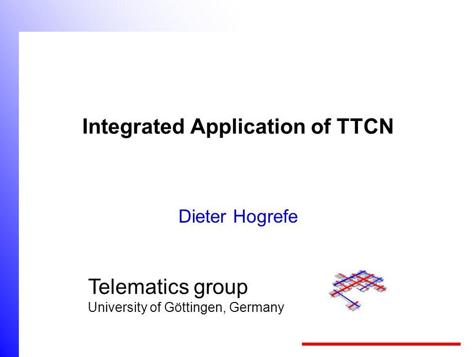 Telematics group University of Göttingen, Germany Integrated Application of TTCN Dieter Hogrefe