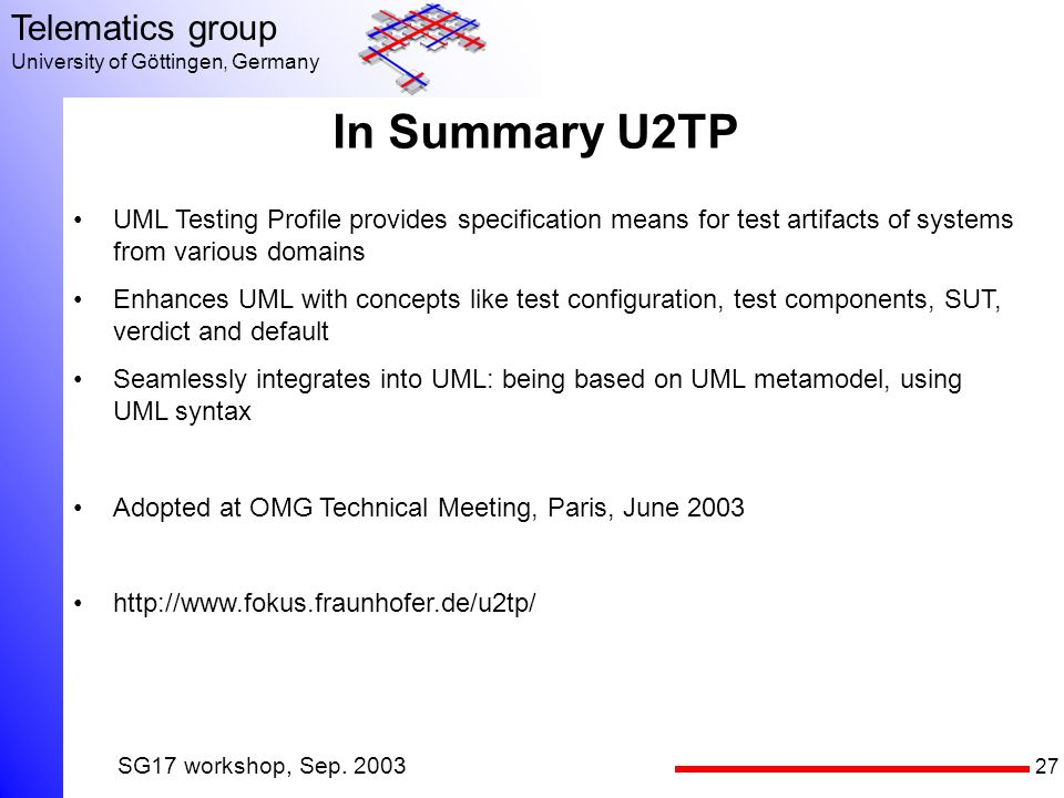27 Telematics group University of Göttingen, Germany SG17 workshop, Sep. 2003 In Summary U2TP UML Testing Profile provides specification means for tes
