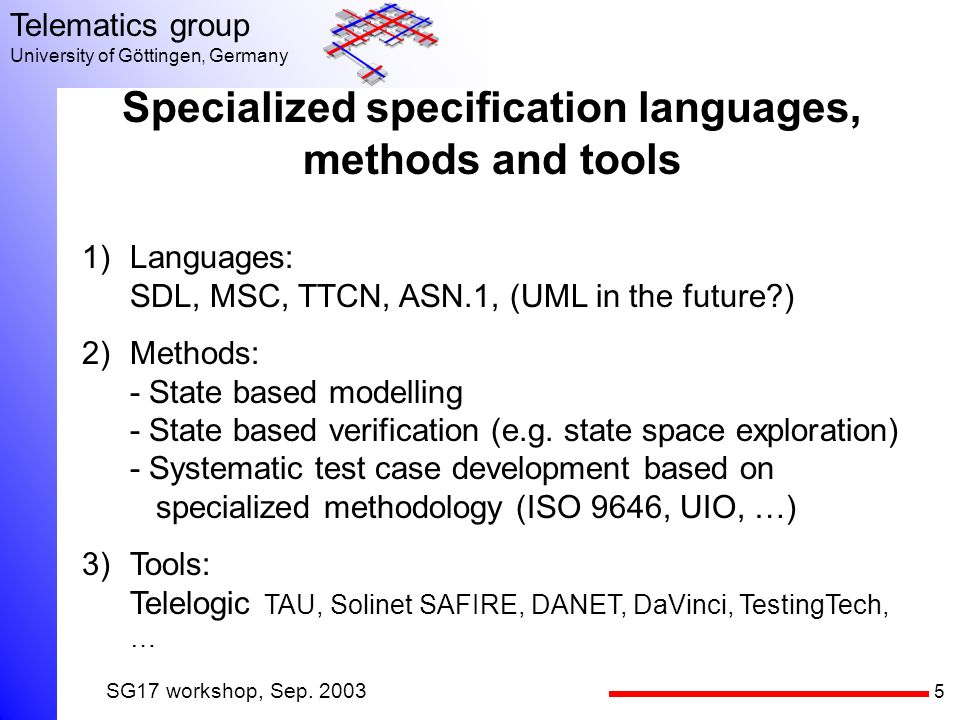 5 Telematics group University of Göttingen, Germany SG17 workshop, Sep. 2003 Specialized specification languages, methods and tools 1)Languages: SDL,