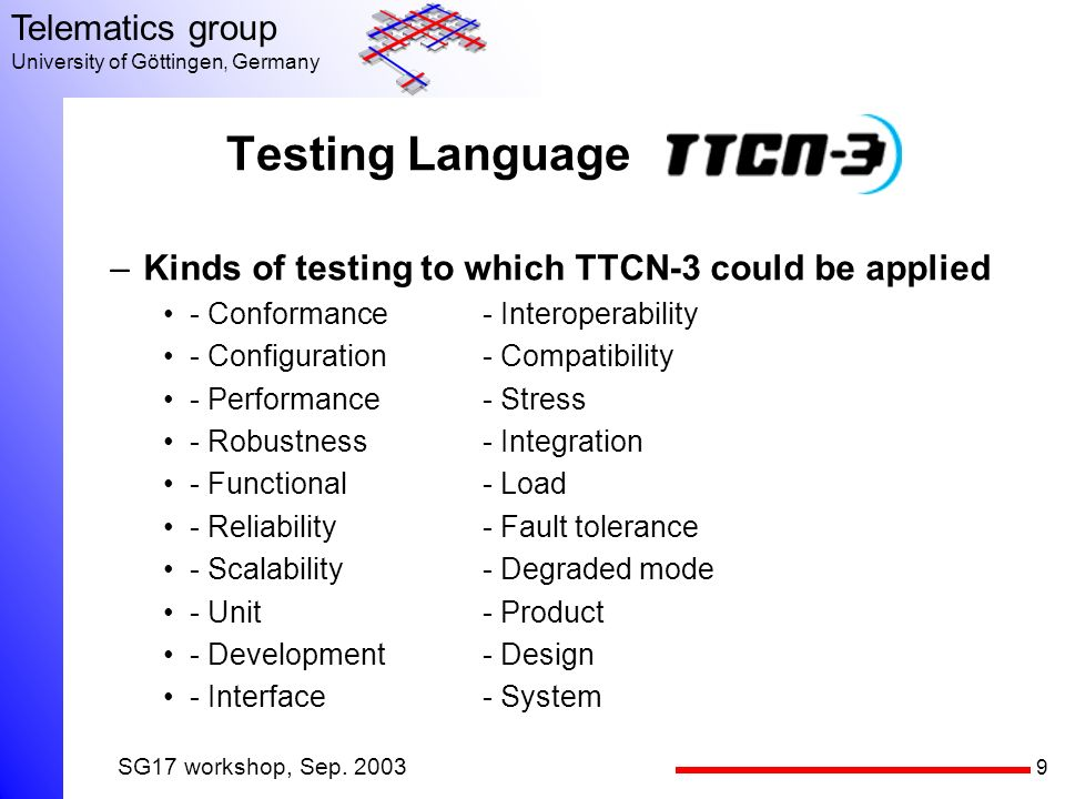 9 Telematics group University of Göttingen, Germany SG17 workshop, Sep. 2003 Testing Language –Kinds of testing to which TTCN-3 could be applied - Con