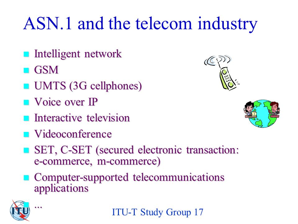 ITU-T Study Group 17 ASN.1 and the telecom industry Intelligent network Intelligent network GSM GSM UMTS (3G cellphones) UMTS (3G cellphones) Voice over IP Voice over IP Interactive television Interactive television Videoconference Videoconference SET, C-SET (secured electronic transaction: e-commerce, m-commerce) SET, C-SET (secured electronic transaction: e-commerce, m-commerce) Computer-supported telecommunications applications Computer-supported telecommunications applications......