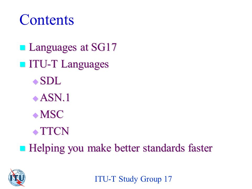 ITU-T Study Group 17 Contents Languages at SG17 Languages at SG17 ITU-T Languages ITU-T Languages SDL SDL ASN.1 ASN.1 MSC MSC TTCN TTCN Helping you make better standards faster Helping you make better standards faster