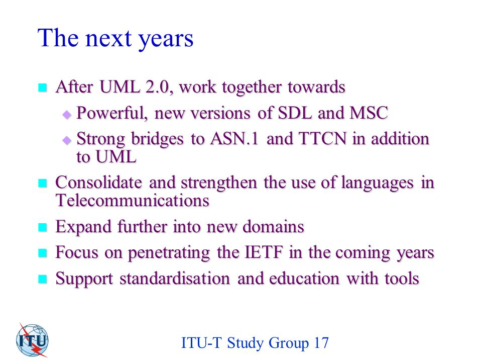 ITU-T Study Group 17 The next years After UML 2.0, work together towards After UML 2.0, work together towards Powerful, new versions of SDL and MSC Powerful, new versions of SDL and MSC Strong bridges to ASN.1 and TTCN in addition to UML Strong bridges to ASN.1 and TTCN in addition to UML Consolidate and strengthen the use of languages in Telecommunications Consolidate and strengthen the use of languages in Telecommunications Expand further into new domains Expand further into new domains Focus on penetrating the IETF in the coming years Focus on penetrating the IETF in the coming years Support standardisation and education with tools Support standardisation and education with tools