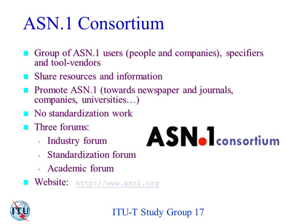 ITU-T Study Group 17 ASN.1 Consortium Group of ASN.1 users (people and companies), specifiers and tool-vendors Group of ASN.1 users (people and companies), specifiers and tool-vendors Share resources and information Share resources and information Promote ASN.1 (towards newspaper and journals, companies, universities…) Promote ASN.1 (towards newspaper and journals, companies, universities…) No standardization work No standardization work Three forums: Three forums: Industry forum Industry forum Standardization forum Standardization forum Academic forum Academic forum Website:   Website: