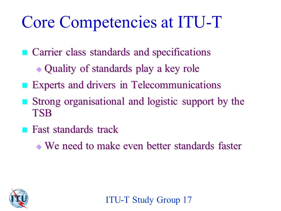 ITU-T Study Group 17 Mandate of ITU-T Study Group 17 Responsible for technical languages, the methods for their usage and other issues related to the software aspects of telecommunication systems.