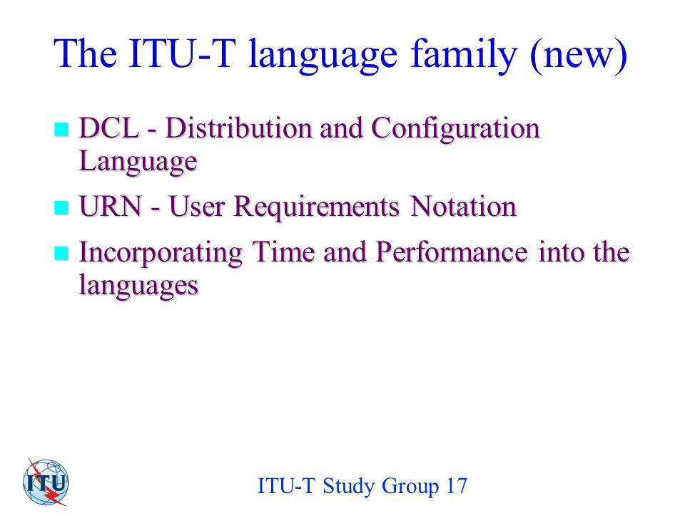 ITU-T Study Group 17 The ITU-T language family (new) DCL - Distribution and Configuration Language DCL - Distribution and Configuration Language URN - User Requirements Notation URN - User Requirements Notation Incorporating Time and Performance into the languages Incorporating Time and Performance into the languages