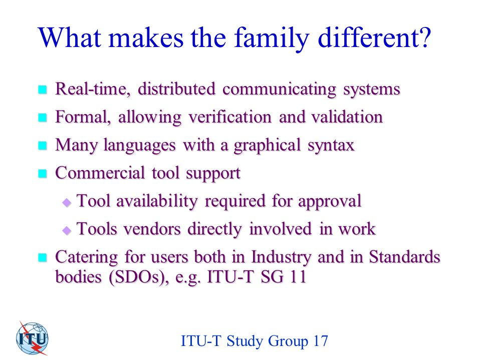 ITU-T Study Group 17 Major Elements of TTCN-3 Built-in and user-defined generic data types (e.g., to define messages, service primitives, information elements, PDUs) Built-in and user-defined generic data types (e.g., to define messages, service primitives, information elements, PDUs) data types data types Actual test data transmitted/received during testing Actual test data transmitted/received during testingtest datatest data Definition of the components and communication ports that are used to build various testing configurations Definition of the components and communication ports that are used to build various testing configurationscomponents communication portsconfigurationscomponents communication portsconfigurations Specification of the dynamic test system behaviour Specification of the dynamic test system behaviourdynamic test system behaviourdynamic test system behaviour Test Behaviour Test System Architecture TTCN-3 Core Test Data Data Types