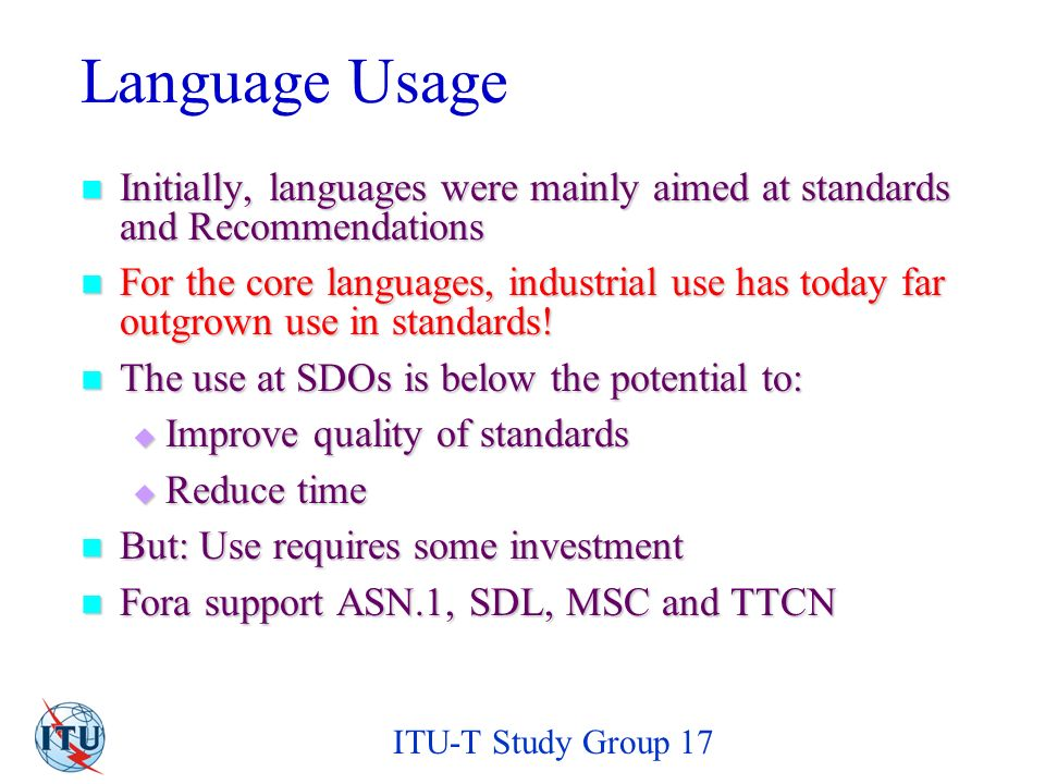 ITU-T Study Group 17 Obstacles to Language Use No expertise in group No expertise in group Specialists should concentrate on their domain – get support for languages Specialists should concentrate on their domain – get support for languages No time No time Check whether overall time is lost or gained Check whether overall time is lost or gained Missing support Missing support TSB should provide this.