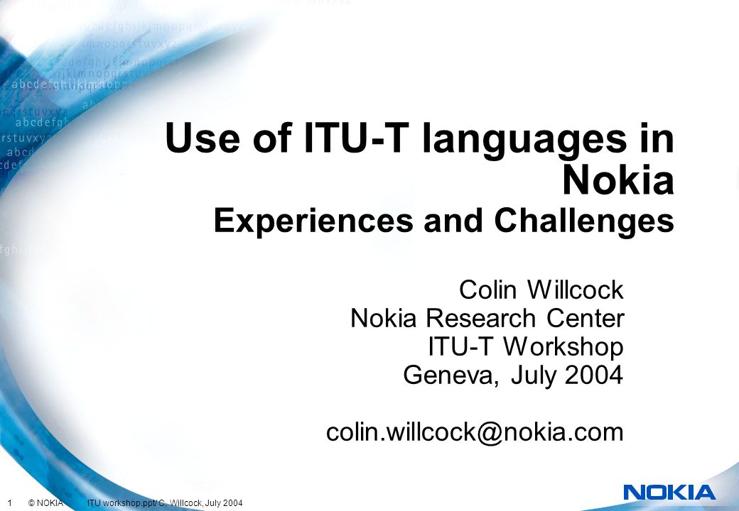 1 © NOKIA ITU workshop.ppt/ C. Willcock, July 2004 Use of ITU-T languages in Nokia Colin Willcock Nokia Research Center ITU-T Workshop Geneva, July 20