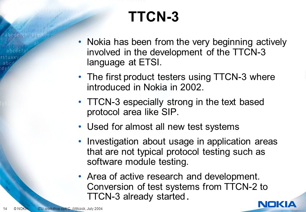 14 © NOKIA ITU workshop.ppt/ C. Willcock, July 2004 TTCN-3 Nokia has been from the very beginning actively involved in the development of the TTCN-3 l