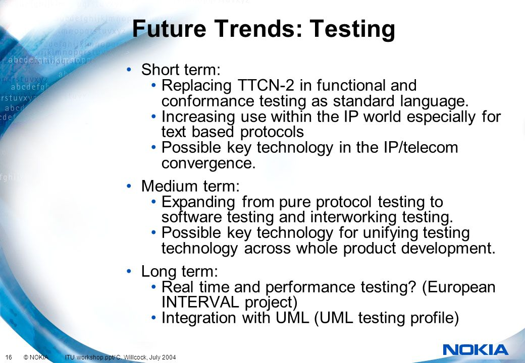 16 © NOKIA ITU workshop.ppt/ C. Willcock, July 2004 Future Trends: Testing Short term: Replacing TTCN-2 in functional and conformance testing as stand