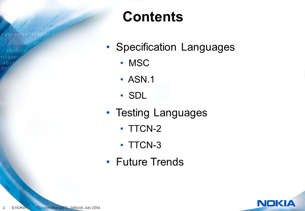 2 © NOKIA ITU workshop.ppt/ C. Willcock, July 2004 Contents Specification Languages MSC ASN.1 SDL Testing Languages TTCN-2 TTCN-3 Future Trends