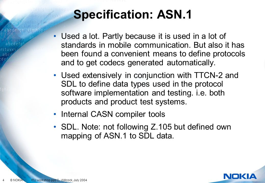 4 © NOKIA ITU workshop.ppt/ C. Willcock, July 2004 Specification: ASN.1 Used a lot. Partly because it is used in a lot of standards in mobile communic