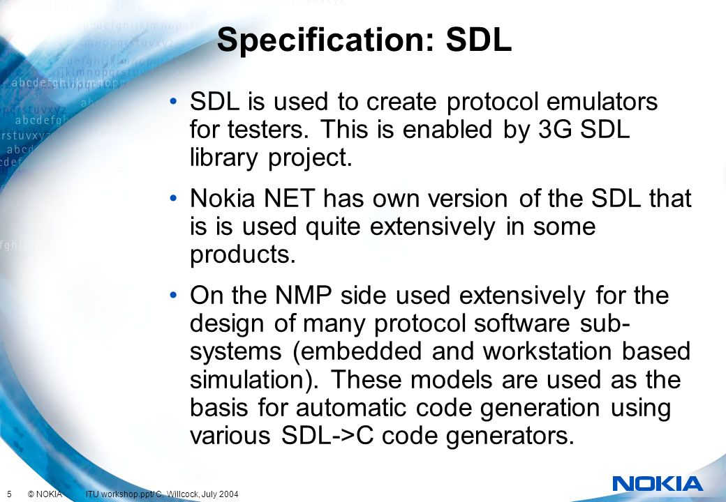 5 © NOKIA ITU workshop.ppt/ C. Willcock, July 2004 Specification: SDL SDL is used to create protocol emulators for testers. This is enabled by 3G SDL