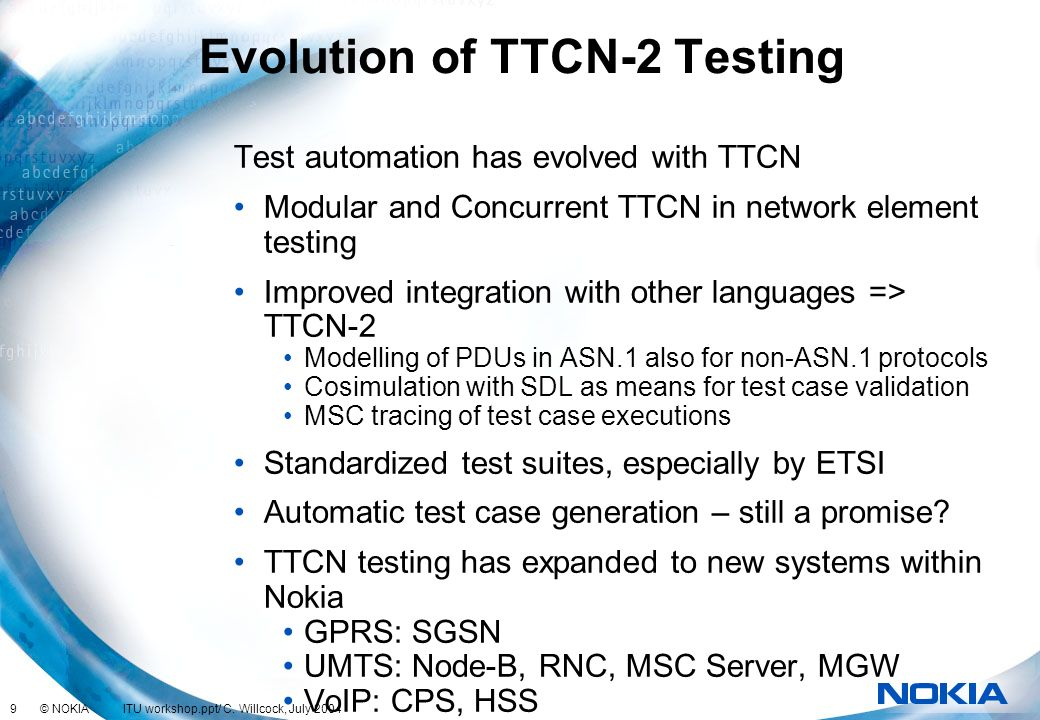 9 © NOKIA ITU workshop.ppt/ C. Willcock, July 2004 Evolution of TTCN-2 Testing Test automation has evolved with TTCN Modular and Concurrent TTCN in ne