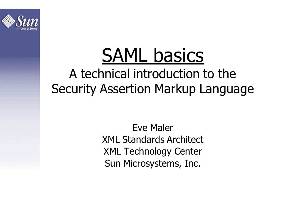 SAML basics A technical introduction to the Security Assertion Markup Language Eve Maler XML Standards Architect XML Technology Center Sun Microsystem