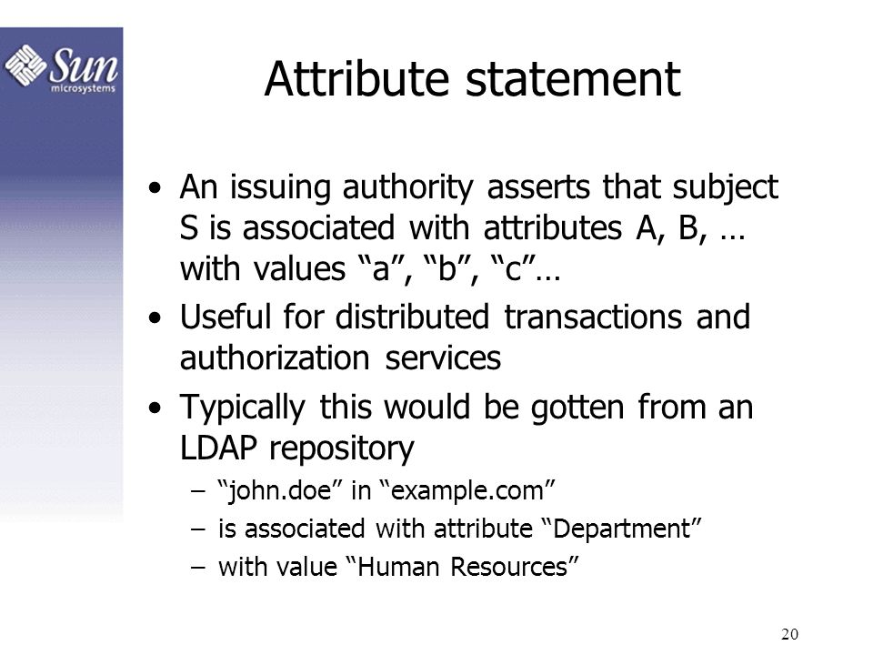 20 Attribute statement An issuing authority asserts that subject S is associated with attributes A, B, … with values a, b, c… Useful for distributed t