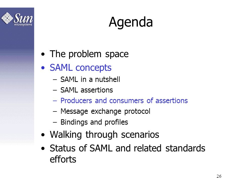 26 Agenda The problem space SAML concepts –SAML in a nutshell –SAML assertions –Producers and consumers of assertions –Message exchange protocol –Bind