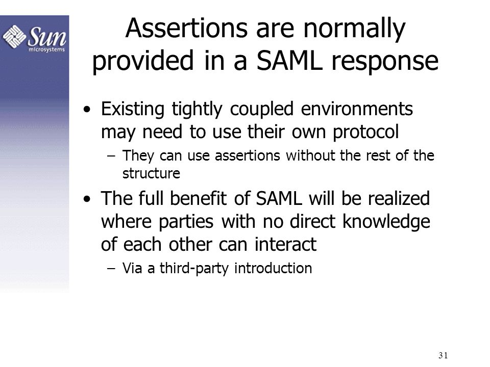 31 Assertions are normally provided in a SAML response Existing tightly coupled environments may need to use their own protocol –They can use assertio