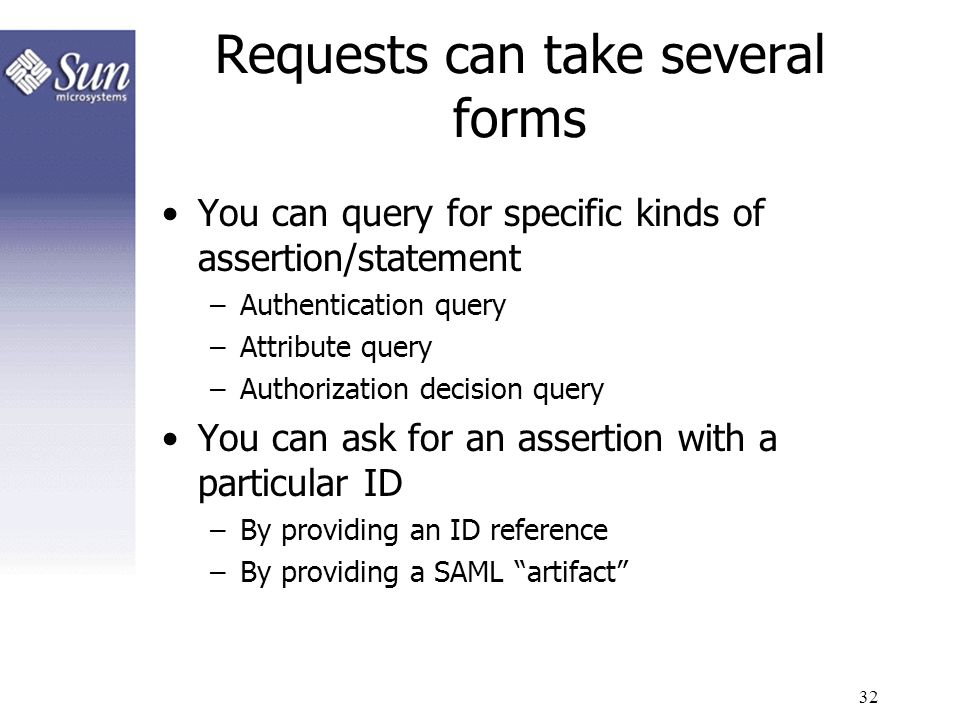 32 Requests can take several forms You can query for specific kinds of assertion/statement –Authentication query –Attribute query –Authorization decis