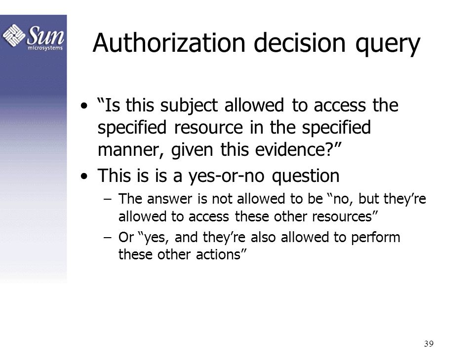 39 Authorization decision query Is this subject allowed to access the specified resource in the specified manner, given this evidence? This is is a ye
