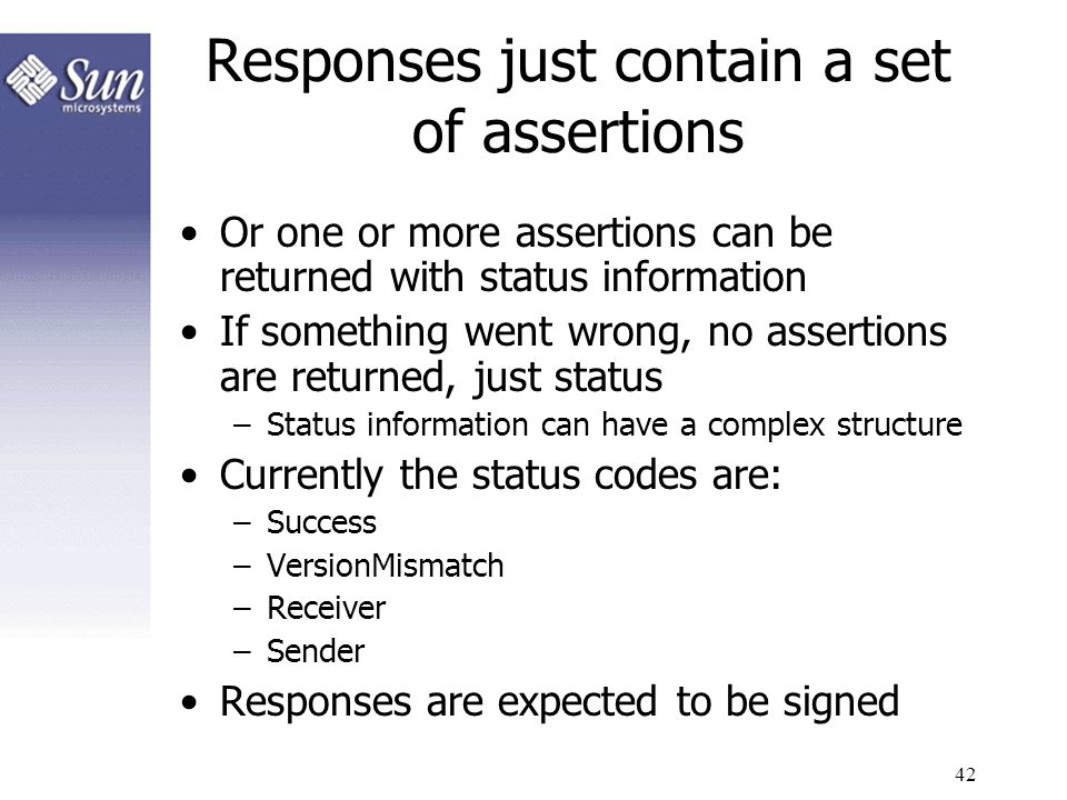 42 Responses just contain a set of assertions Or one or more assertions can be returned with status information If something went wrong, no assertions