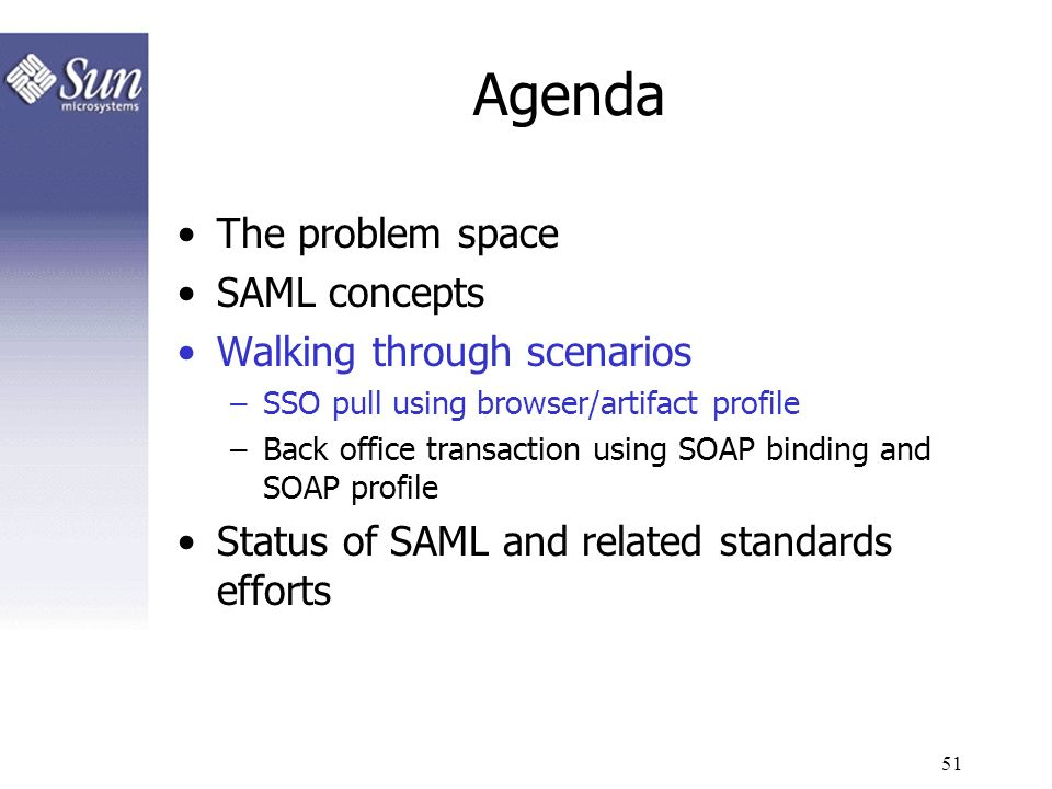 51 Agenda The problem space SAML concepts Walking through scenarios –SSO pull using browser/artifact profile –Back office transaction using SOAP bindi