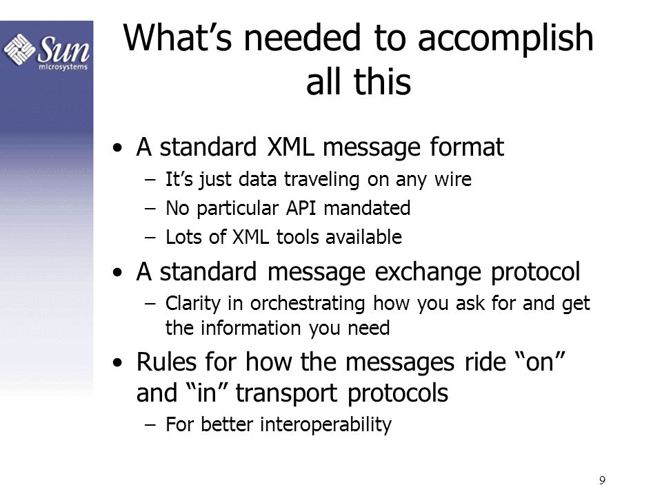 9 Whats needed to accomplish all this A standard XML message format –Its just data traveling on any wire –No particular API mandated –Lots of XML tool