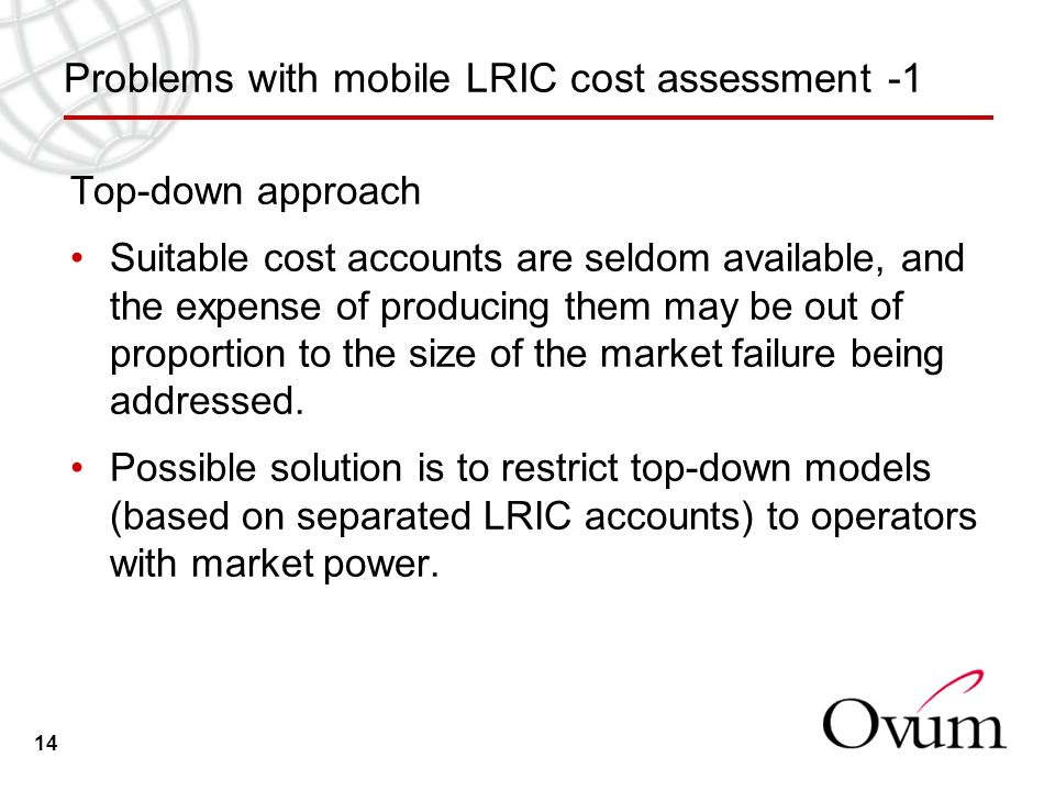 14 Problems with mobile LRIC cost assessment -1 Top-down approach Suitable cost accounts are seldom available, and the expense of producing them may be out of proportion to the size of the market failure being addressed.