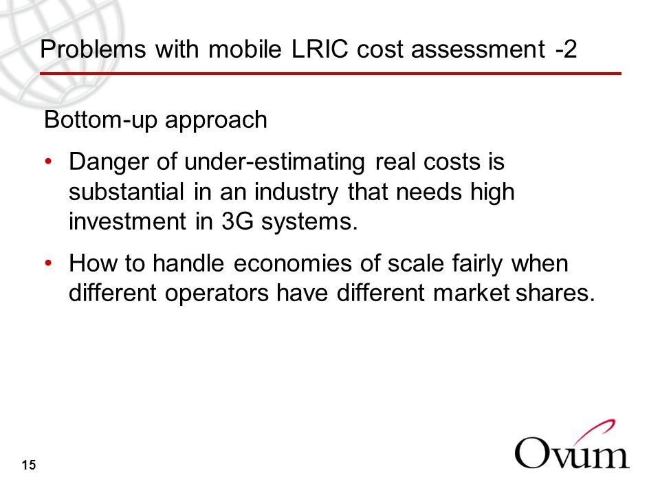 15 Problems with mobile LRIC cost assessment -2 Bottom-up approach Danger of under-estimating real costs is substantial in an industry that needs high investment in 3G systems.