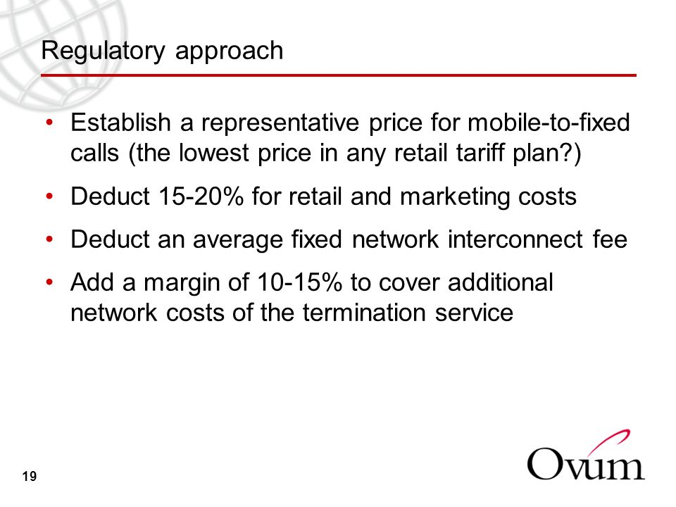 19 Regulatory approach Establish a representative price for mobile-to-fixed calls (the lowest price in any retail tariff plan ) Deduct 15-20% for retail and marketing costs Deduct an average fixed network interconnect fee Add a margin of 10-15% to cover additional network costs of the termination service
