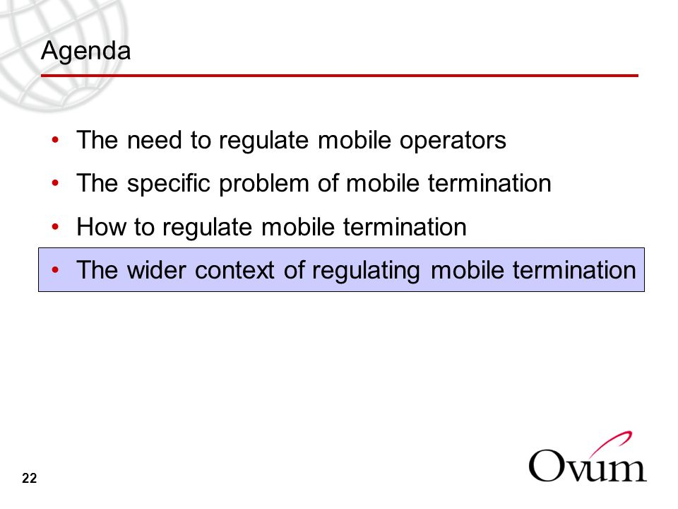 22 Agenda The need to regulate mobile operators The specific problem of mobile termination How to regulate mobile termination The wider context of regulating mobile termination