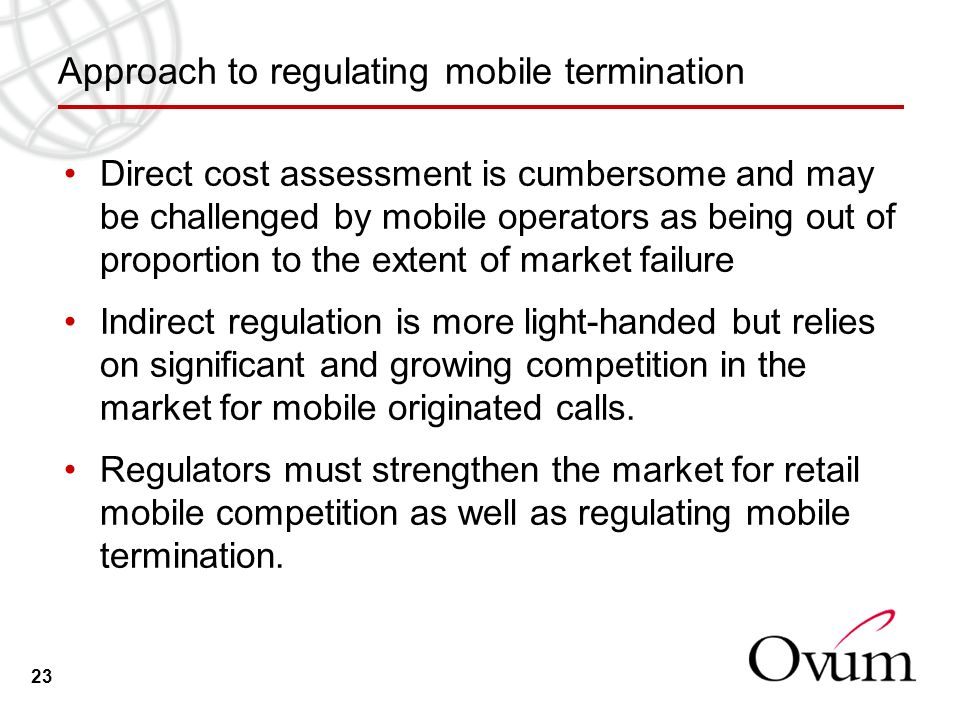 23 Approach to regulating mobile termination Direct cost assessment is cumbersome and may be challenged by mobile operators as being out of proportion to the extent of market failure Indirect regulation is more light-handed but relies on significant and growing competition in the market for mobile originated calls.
