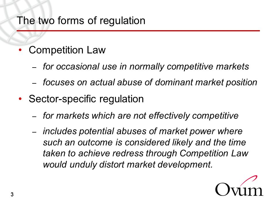 3 The two forms of regulation Competition Law – for occasional use in normally competitive markets – focuses on actual abuse of dominant market position Sector-specific regulation – for markets which are not effectively competitive – includes potential abuses of market power where such an outcome is considered likely and the time taken to achieve redress through Competition Law would unduly distort market development.
