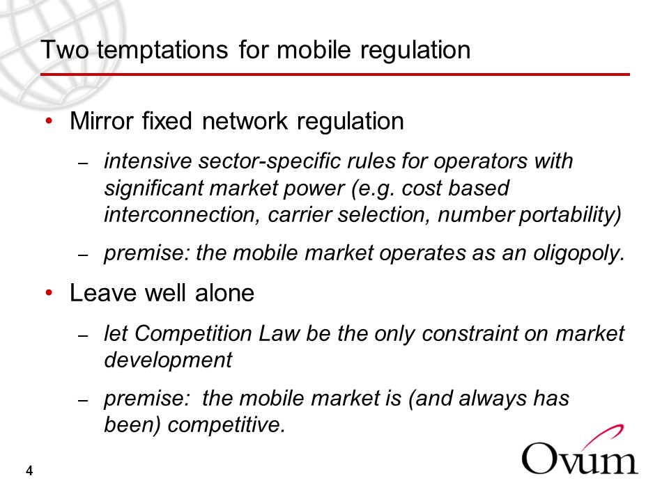 4 Two temptations for mobile regulation Mirror fixed network regulation – intensive sector-specific rules for operators with significant market power (e.g.
