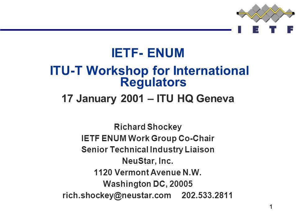 1 IETF- ENUM ITU-T Workshop for International Regulators 17 January 2001 – ITU HQ Geneva Richard Shockey IETF ENUM Work Group Co-Chair Senior Technical Industry Liaison NeuStar, Inc.